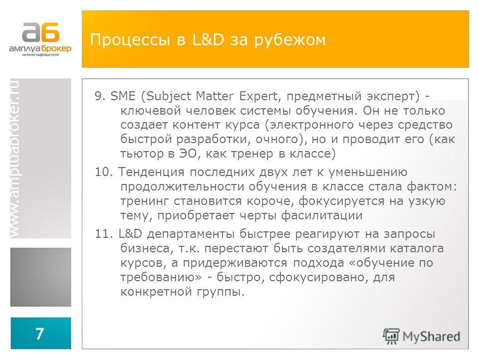 7 Процессы в L&D за рубежом 9. SME (Subject Matter Expert, предметный эксперт) - ключевой человек системы обучения. Он не только создает контент курса (электронного через средство быстрой разработки, очного), но и проводит его (как тьютор в ЭО, как т