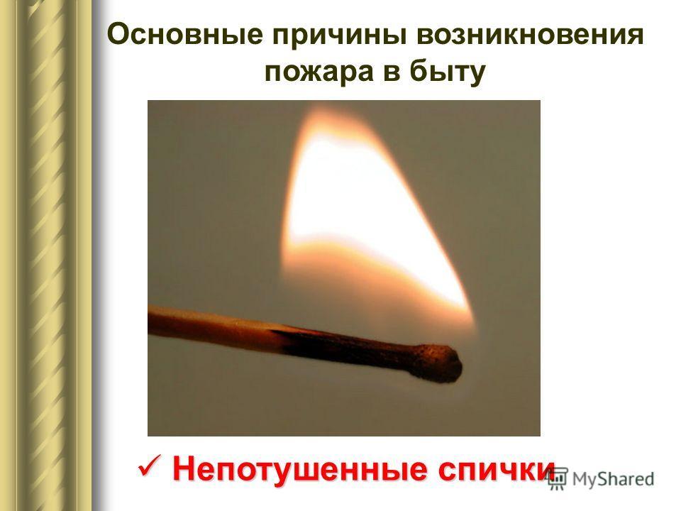 Основные причины возникновения пожара в быту Непотушенные спички Непотушенные спички