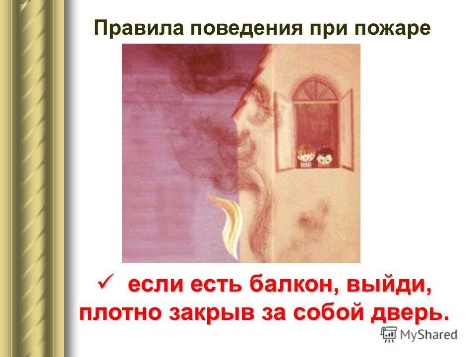 Правила поведения при пожаре если есть балкон, выйди, плотно закрыв за собой дверь. если есть балкон, выйди, плотно закрыв за собой дверь.