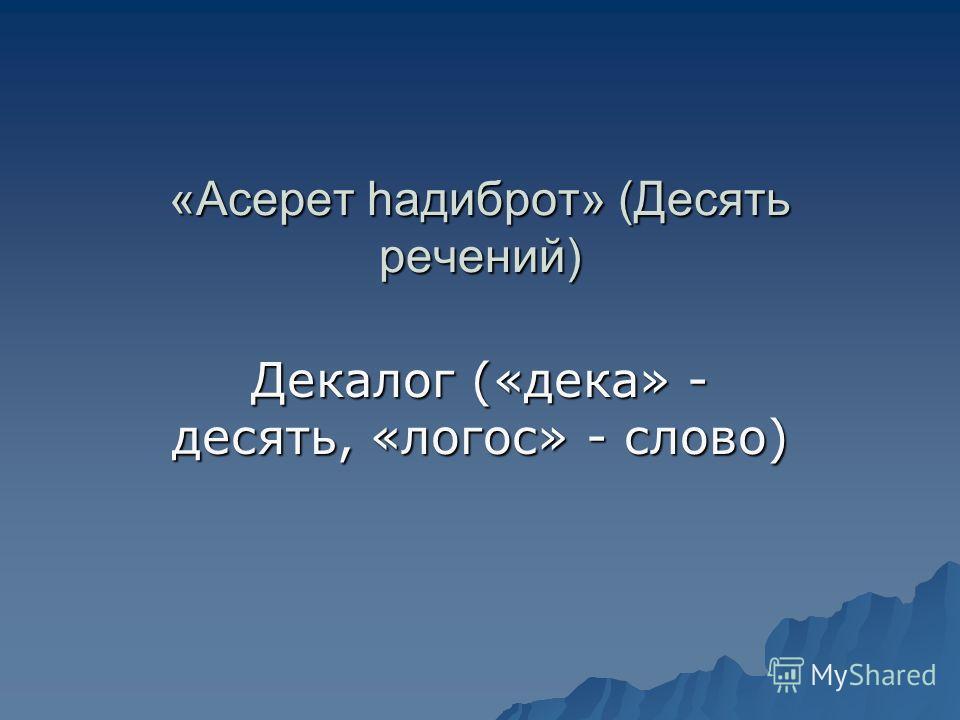 «Асерет hадиброт» (Десять речений) Декалог («дека» - десять, «логос» - слово)