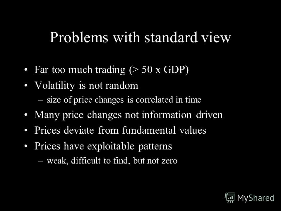 Problems with standard view Far too much trading (> 50 x GDP) Volatility is not random –size of price changes is correlated in time Many price changes not information driven Prices deviate from fundamental values Prices have exploitable patterns –wea