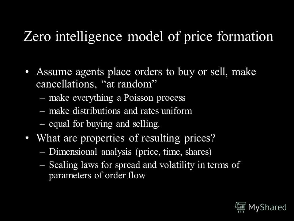 Zero intelligence model of price formation Assume agents place orders to buy or sell, make cancellations, at random –make everything a Poisson process –make distributions and rates uniform –equal for buying and selling. What are properties of resulti
