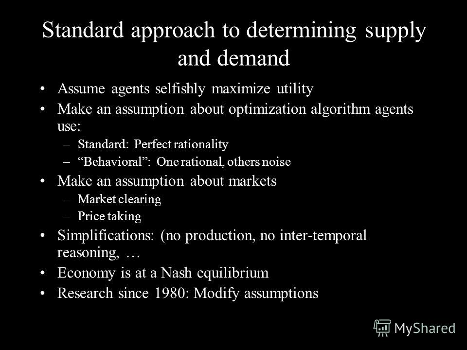 Standard approach to determining supply and demand Assume agents selfishly maximize utility Make an assumption about optimization algorithm agents use: –Standard: Perfect rationality –Behavioral: One rational, others noise Make an assumption about ma