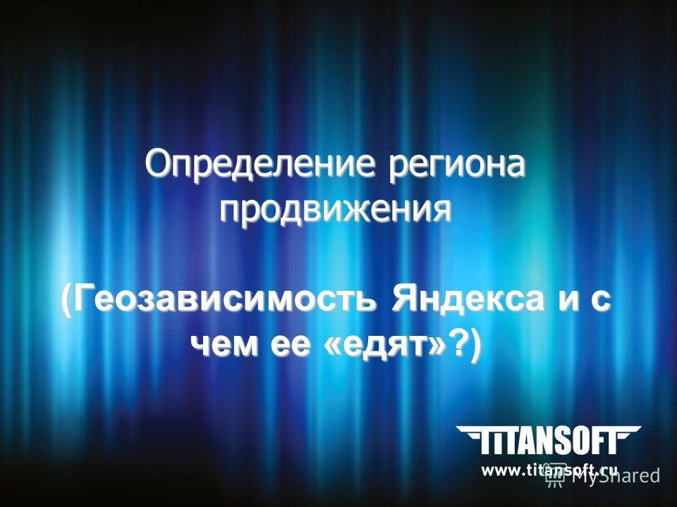 Определение региона продвижения (Геозависимость Яндекса и с чем ее «едят»?)