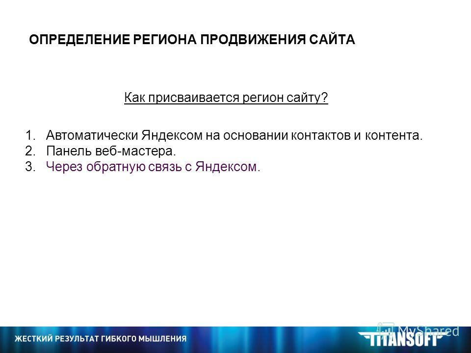 ОПРЕДЕЛЕНИЕ РЕГИОНА ПРОДВИЖЕНИЯ САЙТА Как присваивается регион сайту? 1. Автоматически Яндексом на основании контактов и контента. 2. Панель веб-мастера. 3. Через обратную связь с Яндексом.