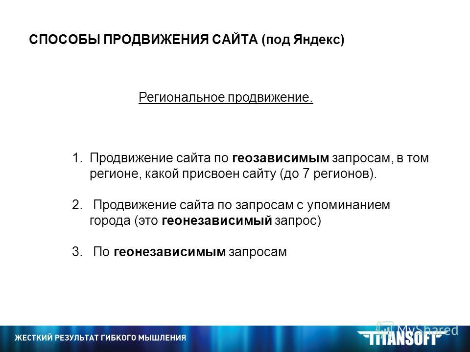 СПОСОБЫ ПРОДВИЖЕНИЯ САЙТА (под Яндекс) Региональное продвижение. 1.Продвижение сайта по геозависимым запросам, в том регионе, какой присвоен сайту (до 7 регионов). 2. Продвижение сайта по запросам с упоминанием города (это геонезависимый запрос) 3. П