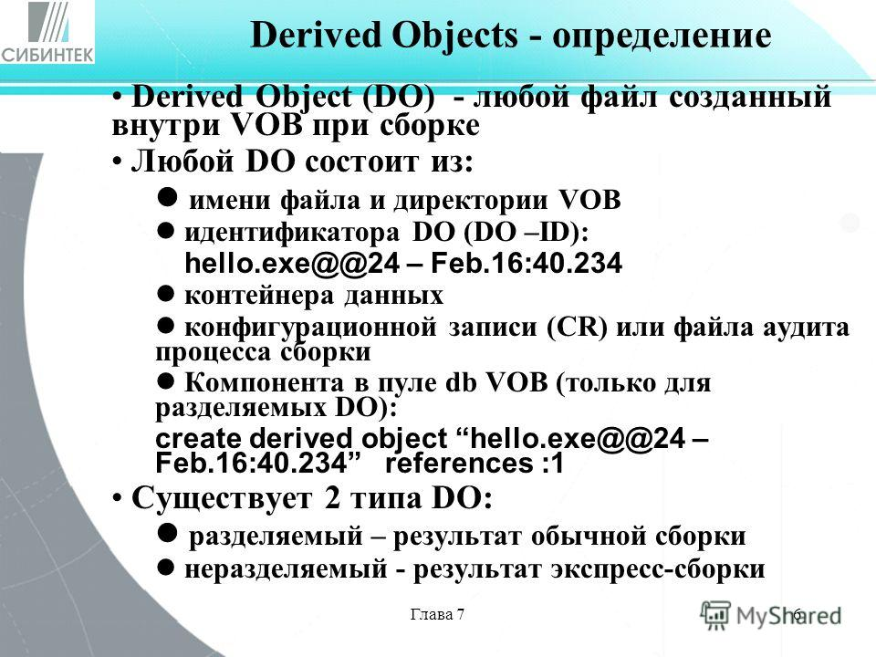 Глава 76 Derived Object (DO) - любой файл созданный внутри VOB при сборке Любой DO состоит из: имени файла и директории VOB идентификатора DO (DO –ID): hello.exe@@24 – Feb.16:40.234 контейнера данных конфигурационной записи (CR) или файла аудита проц