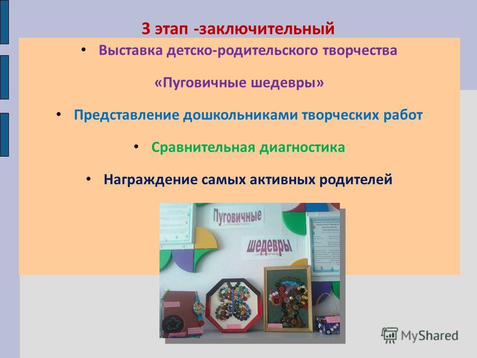 3 этап -заключительный Выставка детско-родительского творчества «Пуговичные шедевры» Представление дошкольниками творческих работ Сравнительная диагностика Награждение самых активных родителей