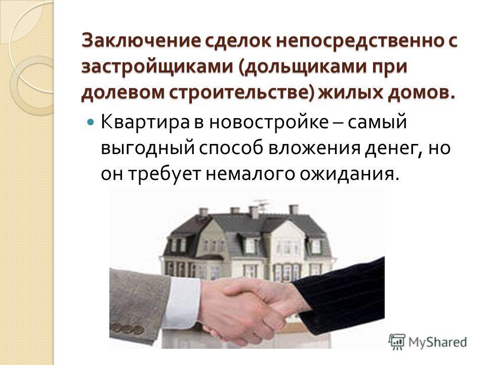 Заключение сделок непосредственно с застройщиками ( дольщиками при долевом строительстве ) жилых домов. Квартира в новостройке – самый выгодный способ вложения денег, но он требует немалого ожидания.