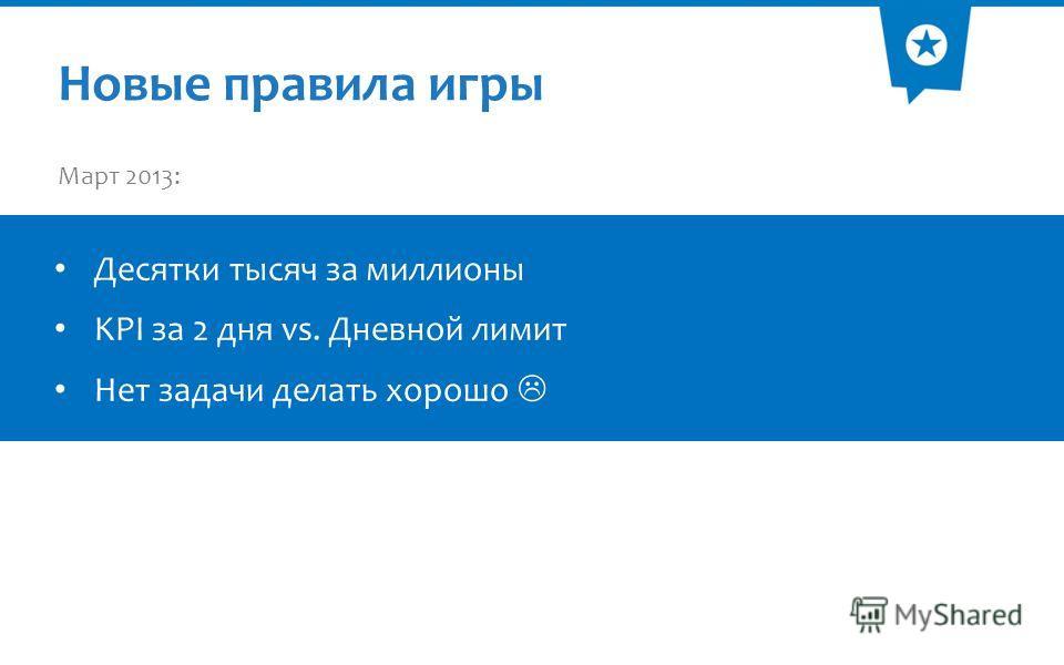 Новые правила игры Март 2013: Десятки тысяч за миллионы KPI за 2 дня vs. Дневной лимит Нет задачи делать хорошо
