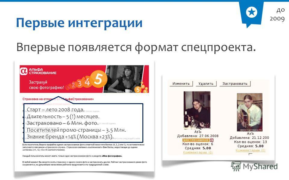 Первые интеграции Впервые появляется формат спецпроекта. до 2009 Старт – лето 2008 года. Длительность – 5 (!) месяцев. Застраховано – 6 Млн. фото. Посетителей промо-страницы – 3.5 Млн. Знание бренда +14% (Москва +23%).