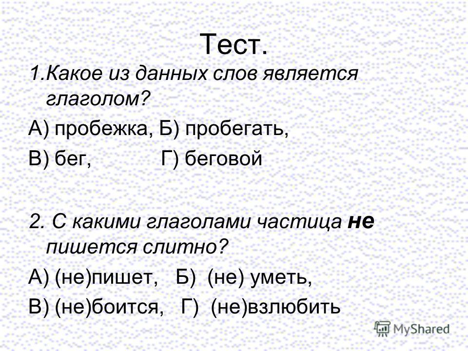 Тест. 1.Какое из данных слов является глаголом? А) пробежка, Б) пробегать, В) бег, Г) беговой 2. С какими глаголами частица не пишется слитно? А) (не)пишет, Б) (не) уметь, В) (не)боится, Г) (не)взлюбить