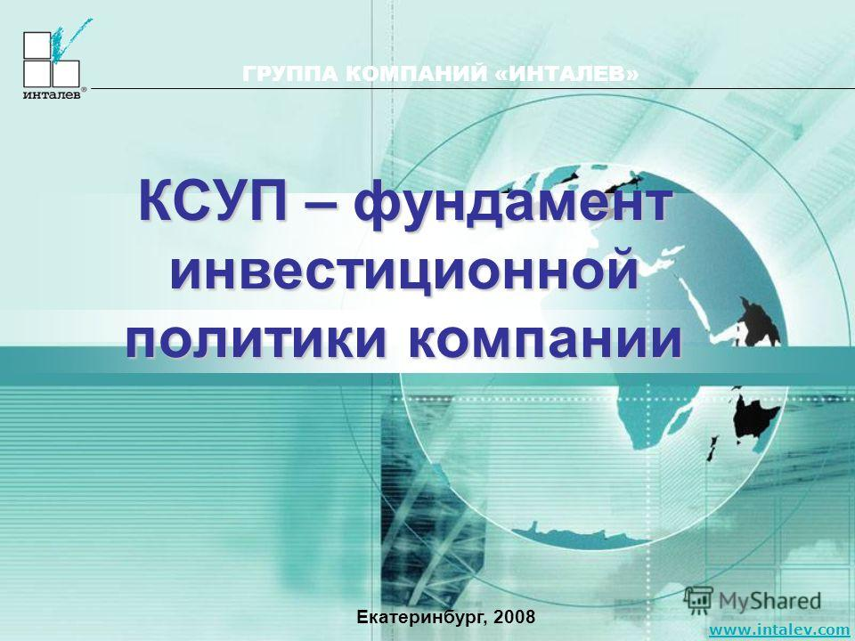 www.intalev.com ГРУППА КОМПАНИЙ «ИНТАЛЕВ» КСУП – фундамент инвестиционной политики компании Екатеринбург, 2008