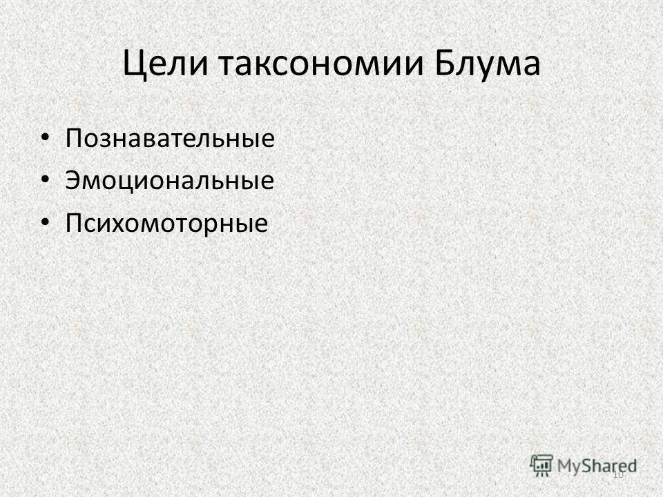 Цели таксономии Блума Познавательные Эмоциональные Психомоторные 10