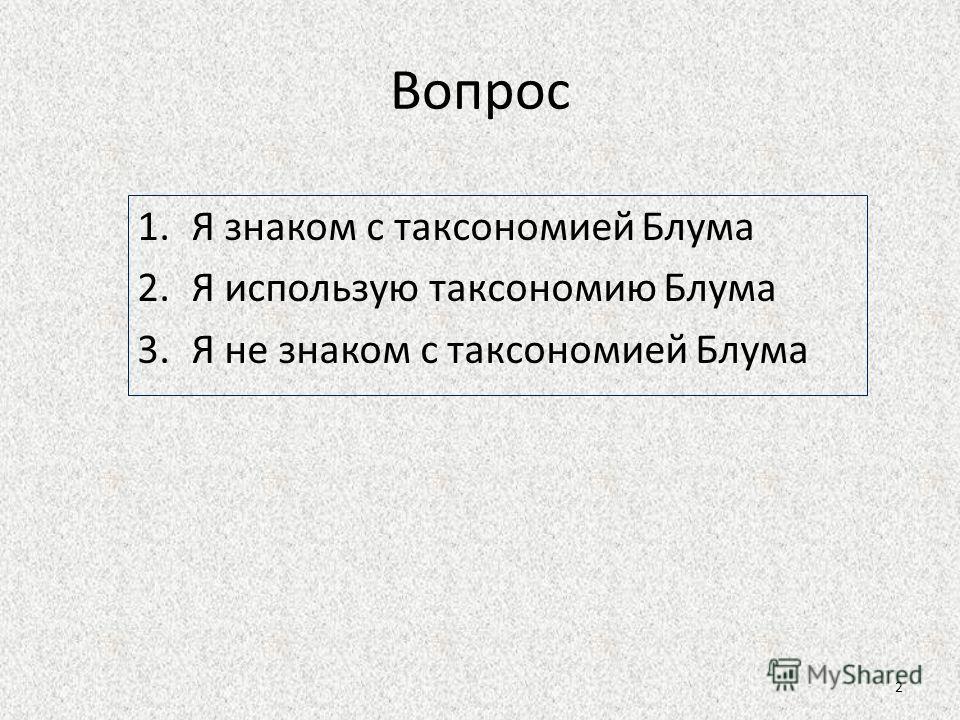 Вопрос 1.Я знаком с таксономией Блума 2.Я использую таксономию Блума 3.Я не знаком с таксономией Блума 2