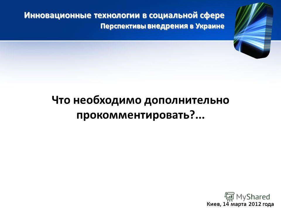 Инновационные технологии в социальной сфере Перспективы внедрения в Украине Киев, 14 марта 2012 года Что необходимо дополнительно прокомментировать?...