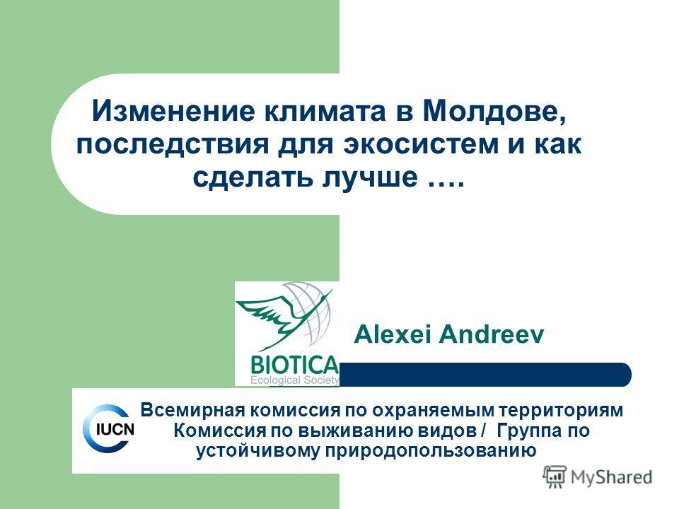 Изменение климата в Молдове, последствия для экосистем и как сделать лучше …. Alexei Andreev Всемирная комиссия по охраняемым территориям Комиссия по выживанию видов / Группа по устойчивому природопользованию