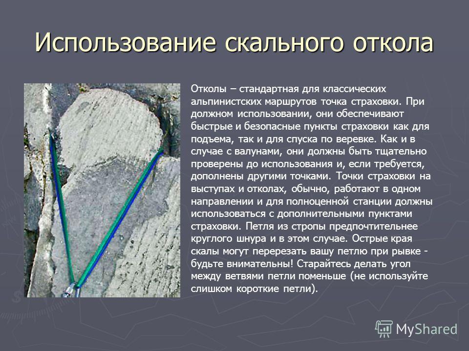 Использование скального откола Отколы – стандартная для классических альпинистских маршрутов точка страховки. При должном использовании, они обеспечивают быстрые и безопасные пункты страховки как для подъема, так и для спуска по веревке. Как и в случ