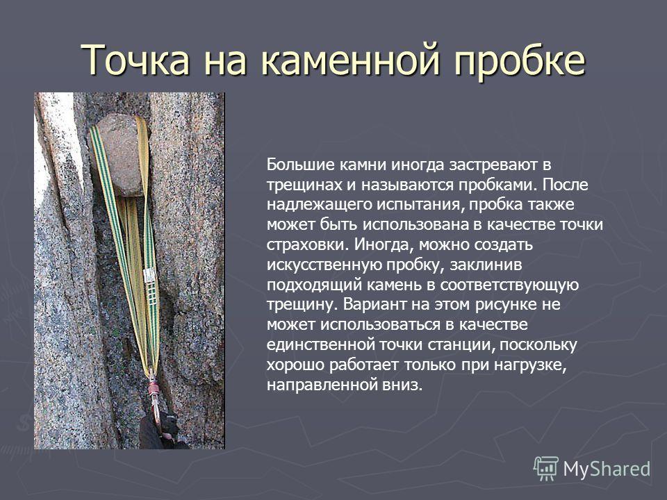Точка на каменной пробке Большие камни иногда застревают в трещинах и называются пробками. После надлежащего испытания, пробка также может быть использована в качестве точки страховки. Иногда, можно создать искусственную пробку, заклинив подходящий к