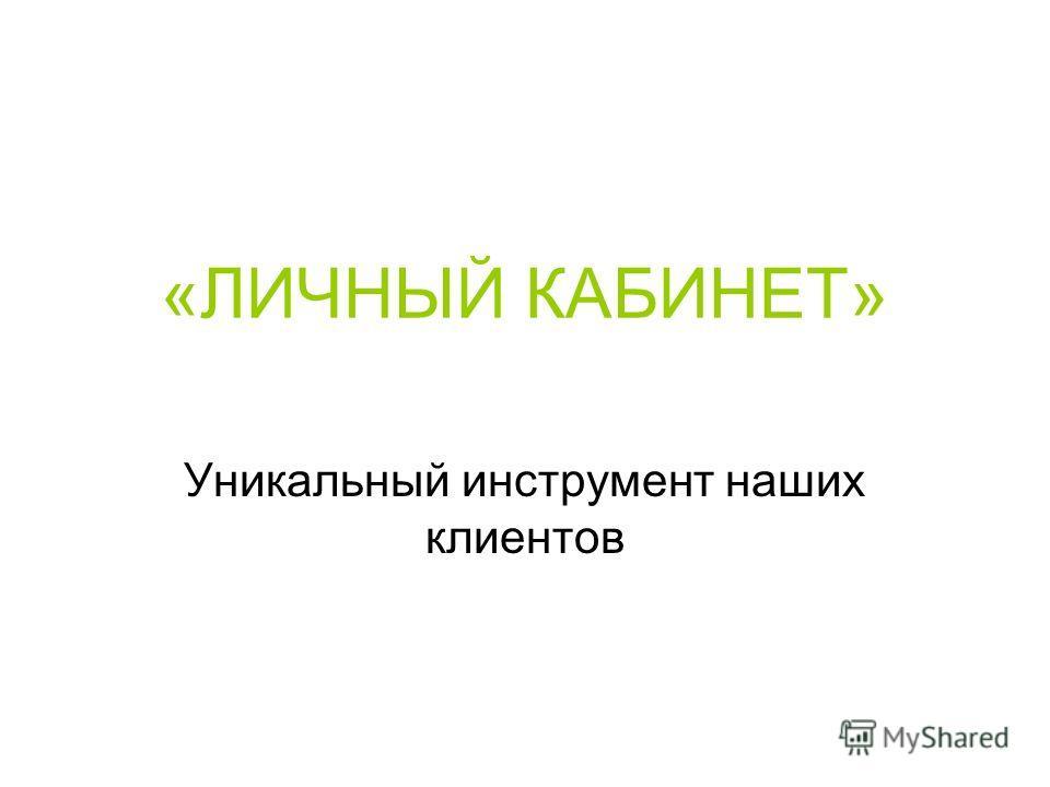 «ЛИЧНЫЙ КАБИНЕТ» Уникальный инструмент наших клиентов