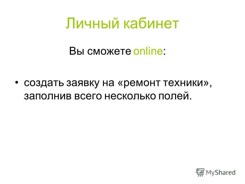 Личный кабинет Вы сможете online: создать заявку на «ремонт техники», заполнив всего несколько полей.