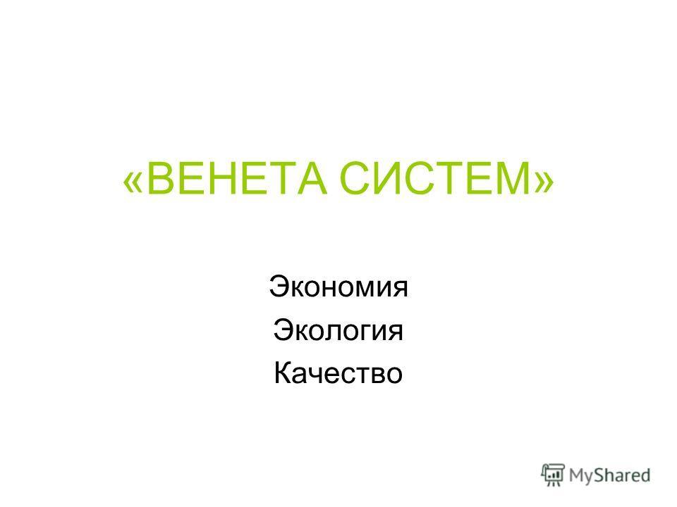 «ВЕНЕТА СИСТЕМ» Экономия Экология Качество