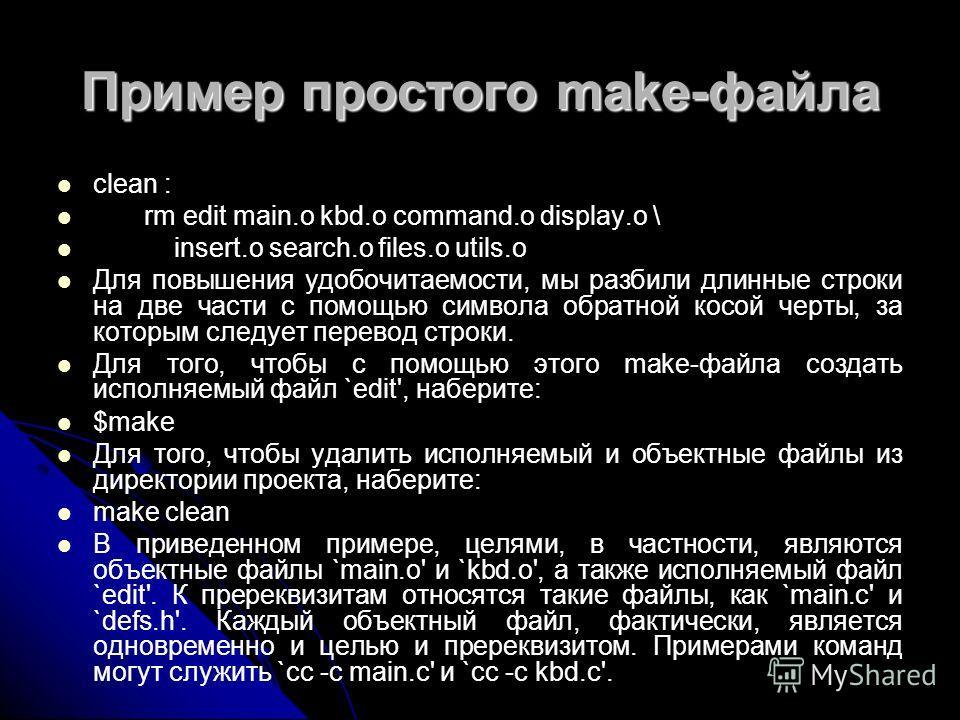 Пример простого make-файла clean : rm edit main.o kbd.o command.o display.o \ insert.o search.o files.o utils.o Для повышения удобочитаемости, мы разбили длинные строки на две части с помощью символа обратной косой черты, за которым следует перевод с