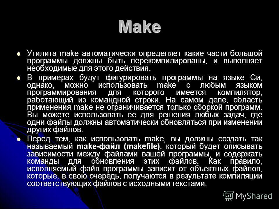 Make Утилита make автоматически определяет какие части большой программы должны быть перекомпилированы, и выполняет необходимые для этого действия. В примерах будут фигурировать программы на языке Си, однако, можно использовать make с любым языком пр