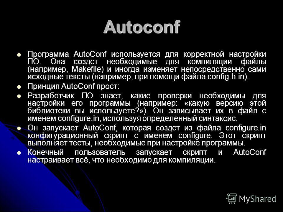 Autoconf Программа AutoConf используется для корректной настройки ПО. Она создcт необходимые для компиляции файлы (например, Makefile) и иногда изменяет непосредственно сами исходные тексты (например, при помощи файла config.h.in). Принцип AutoConf п