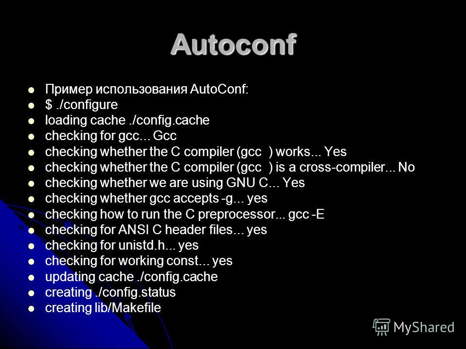 Autoconf Пример использования AutoConf: $./configure loading cache./config.cache checking for gcc... Gcc checking whether the C compiler (gcc ) works... Yes checking whether the C compiler (gcc ) is a cross-compiler... No checking whether we are usin