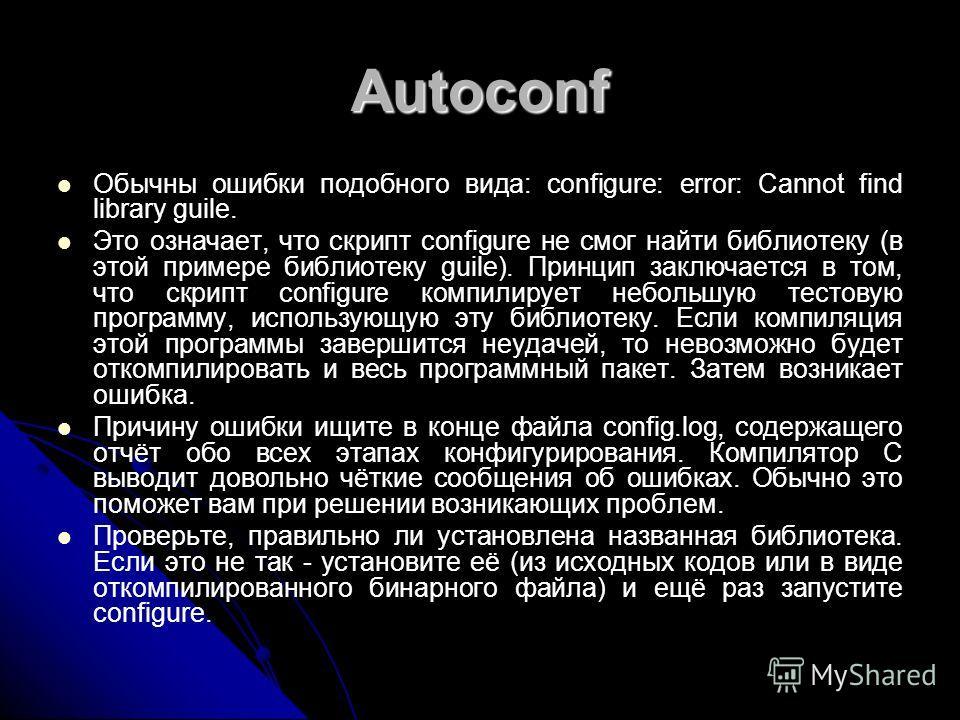 Autoconf Обычны ошибки подобного вида: configure: error: Cannot find library guile. Это означает, что скрипт configure не смог найти библиотеку (в этой примере библиотеку guile). Принцип заключается в том, что скрипт configure компилирует небольшую т