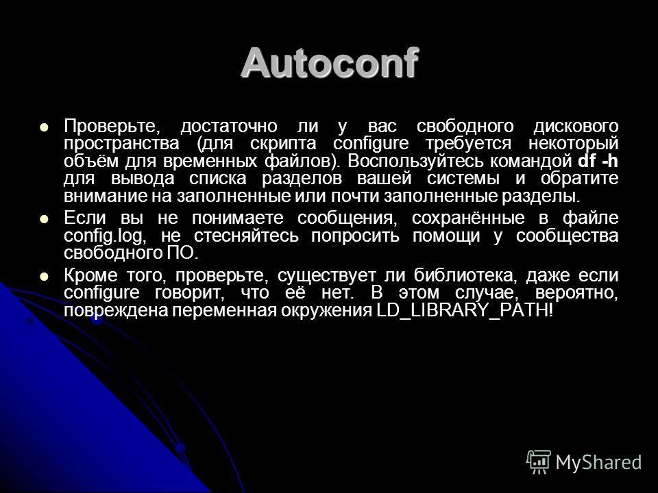 Autoconf Проверьте, достаточно ли у вас свободного дискового пространства (для скрипта configure требуется некоторый объём для временных файлов). Воспользуйтесь командой df -h для вывода списка разделов вашей системы и обратите внимание на заполненны