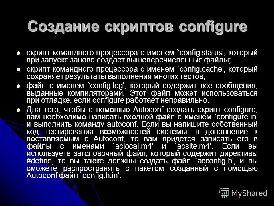 Создание скриптов configure скрипт командного процессора с именем `config.status', который при запуске заново создаст вышеперечисленные файлы; скрипт командного процессора с именем `config.cache', который сохраняет результаты выполнения многих тестов