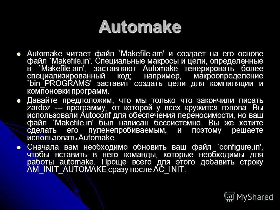 Automake Automake читает файл `Makefile.am' и создает на его основе файл `Makefile.in'. Специальные макросы и цели, определенные в `Makefile.am', заставляют Automake генерировать более специализированный код; например, макроопределение `bin_PROGRAMS'
