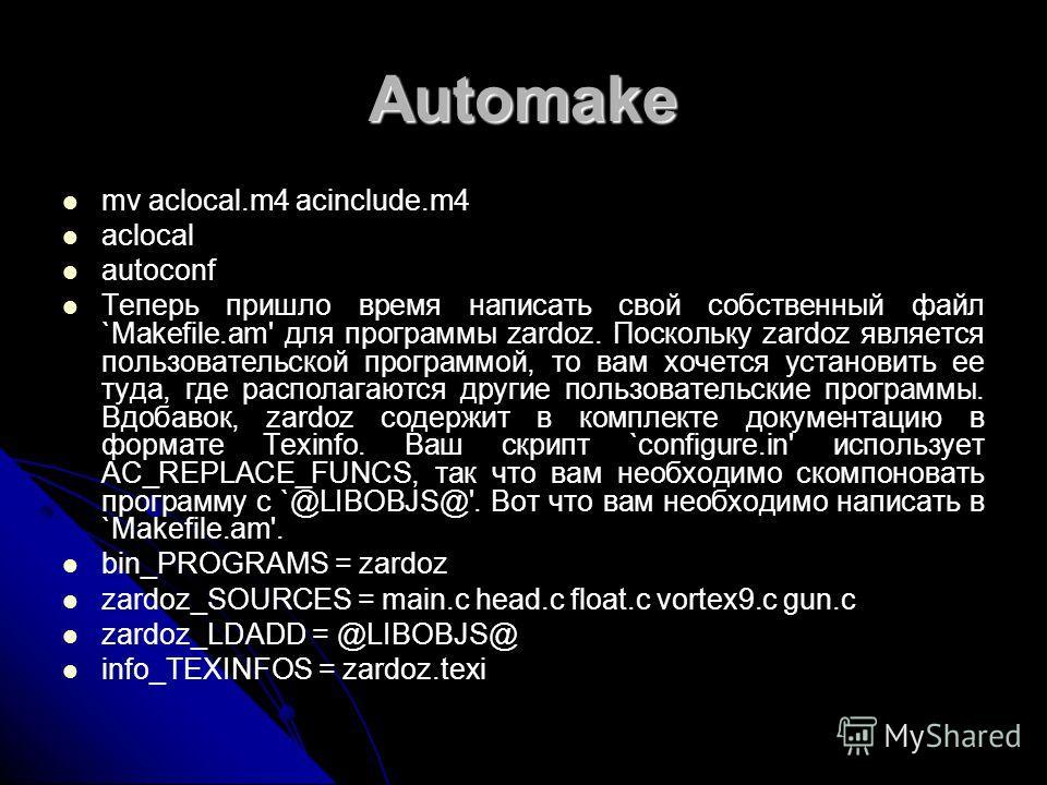 Automake mv aclocal.m4 acinclude.m4 aclocal autoconf Теперь пришло время написать свой собственный файл `Makefile.am' для программы zardoz. Поскольку zardoz является пользовательской программой, то вам хочется установить ее туда, где располагаются др