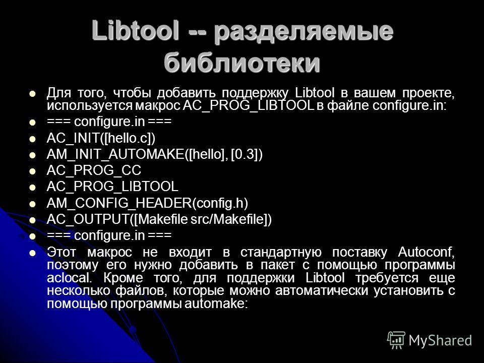 Libtool -- разделяемые библиотеки Для того, чтобы добавить поддержку Libtool в вашем проекте, используется макрос AC_PROG_LIBTOOL в файле configure.in: === configure.in === AC_INIT([hello.c]) AM_INIT_AUTOMAKE([hello], [0.3]) AC_PROG_CC AC_PROG_LIBTOO