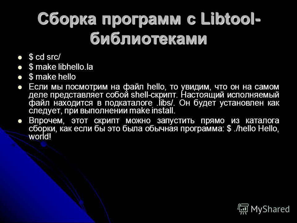 Сборка программ с Libtool- библиотеками $ cd src/ $ make libhello.la $ make hello Если мы посмотрим на файл hello, то увидим, что он на самом деле представляет собой shell-скрипт. Настоящий исполняемый файл находится в подкаталоге.libs/. Он будет уст
