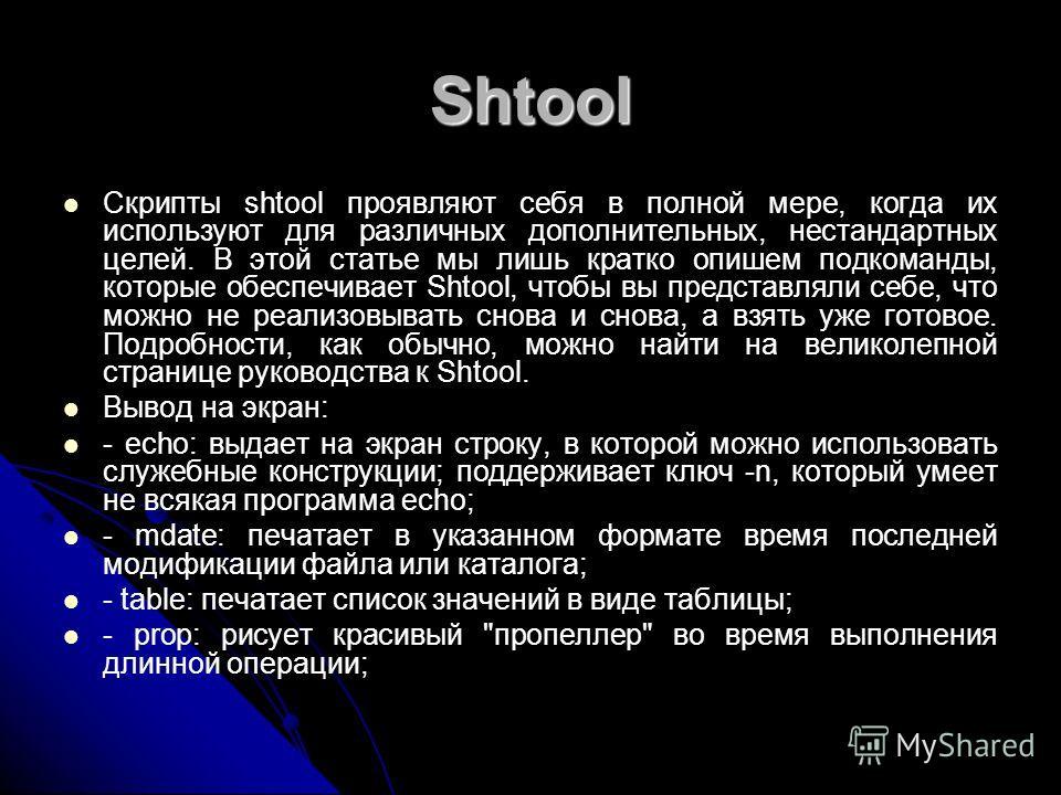 Shtool Скрипты shtool проявляют себя в полной мере, когда их используют для различных дополнительных, нестандартных целей. В этой статье мы лишь кратко опишем подкоманды, которые обеспечивает Shtool, чтобы вы представляли себе, что можно не реализовы