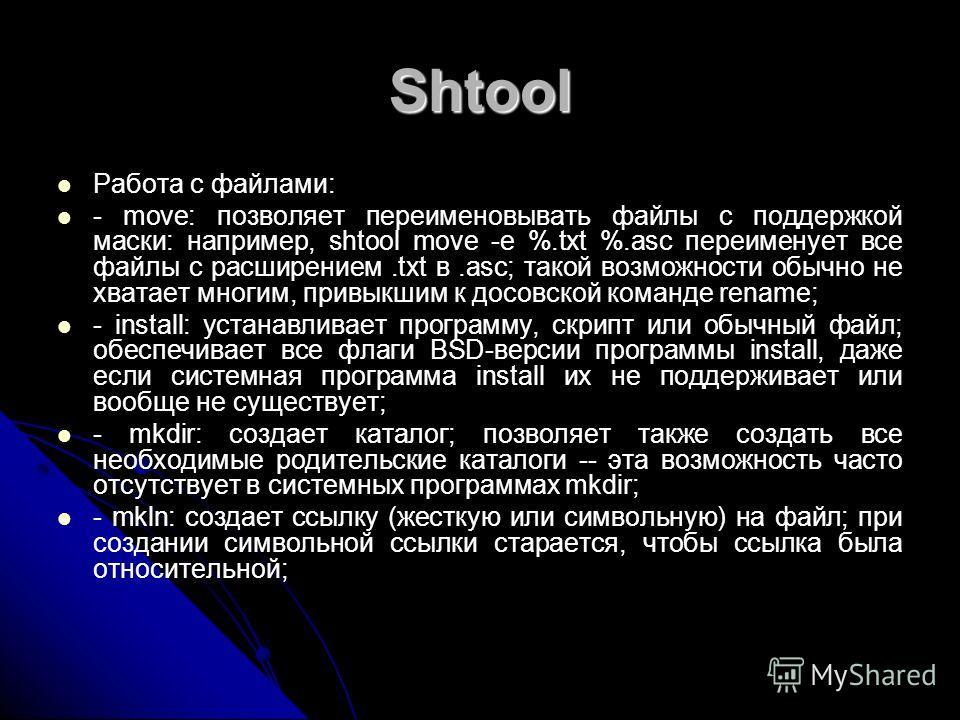 Shtool Работа с файлами: - move: позволяет переименовывать файлы с поддержкой маски: например, shtool move -e %.txt %.asc переименует все файлы с расширением.txt в.asc; такой возможности обычно не хватает многим, привыкшим к досовской команде rename;