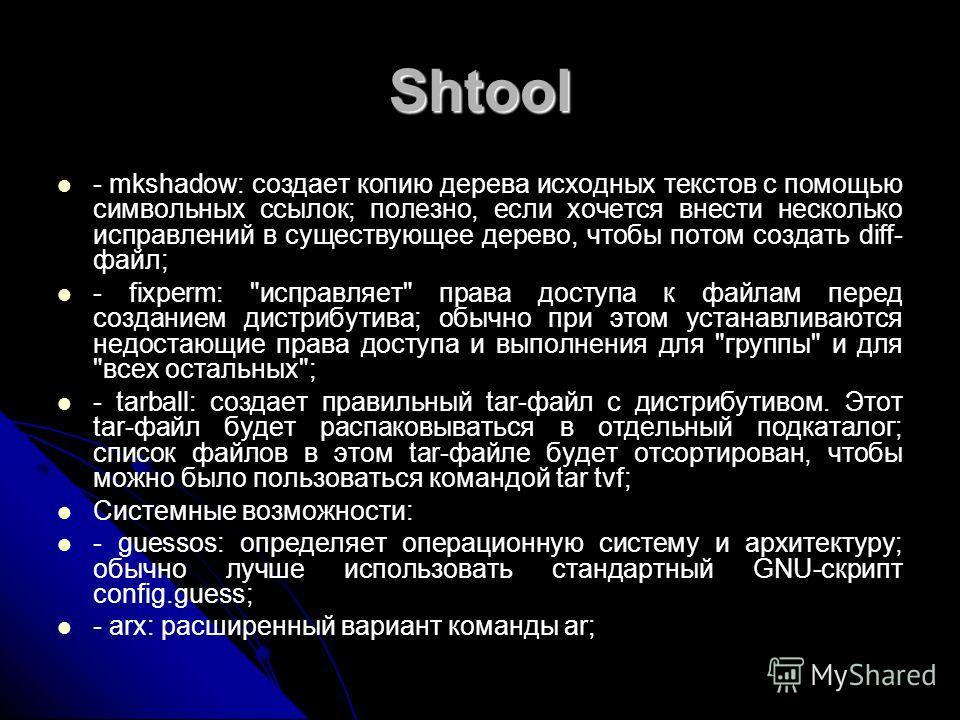 Shtool - mkshadow: создает копию дерева исходных текстов с помощью символьных ссылок; полезно, если хочется внести несколько исправлений в существующее дерево, чтобы потом создать diff- файл; - fixperm: