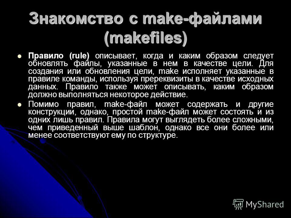 Знакомство с make-файлами (makefiles) Правило (rule) описывает, когда и каким образом следует обновлять файлы, указанные в нем в качестве цели. Для создания или обновления цели, make исполняет указанные в правиле команды, используя пререквизиты в кач
