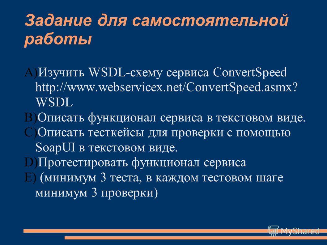 Задание для самостоятельной работы A)Изучить WSDL-схему сервиса ConvertSpeed http://www.webservicex.net/ConvertSpeed.asmx? WSDL B)Описать функционал сервиса в текстовом виде. C)Описать тесткейсы для проверки с помощью SoapUI в текстовом виде. D)Проте