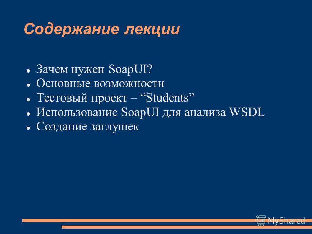 Содержание лекции Зачем нужен SoapUI? Основные возможности Тестовый проект – Students Использование SoapUI для анализа WSDL Создание заглушек