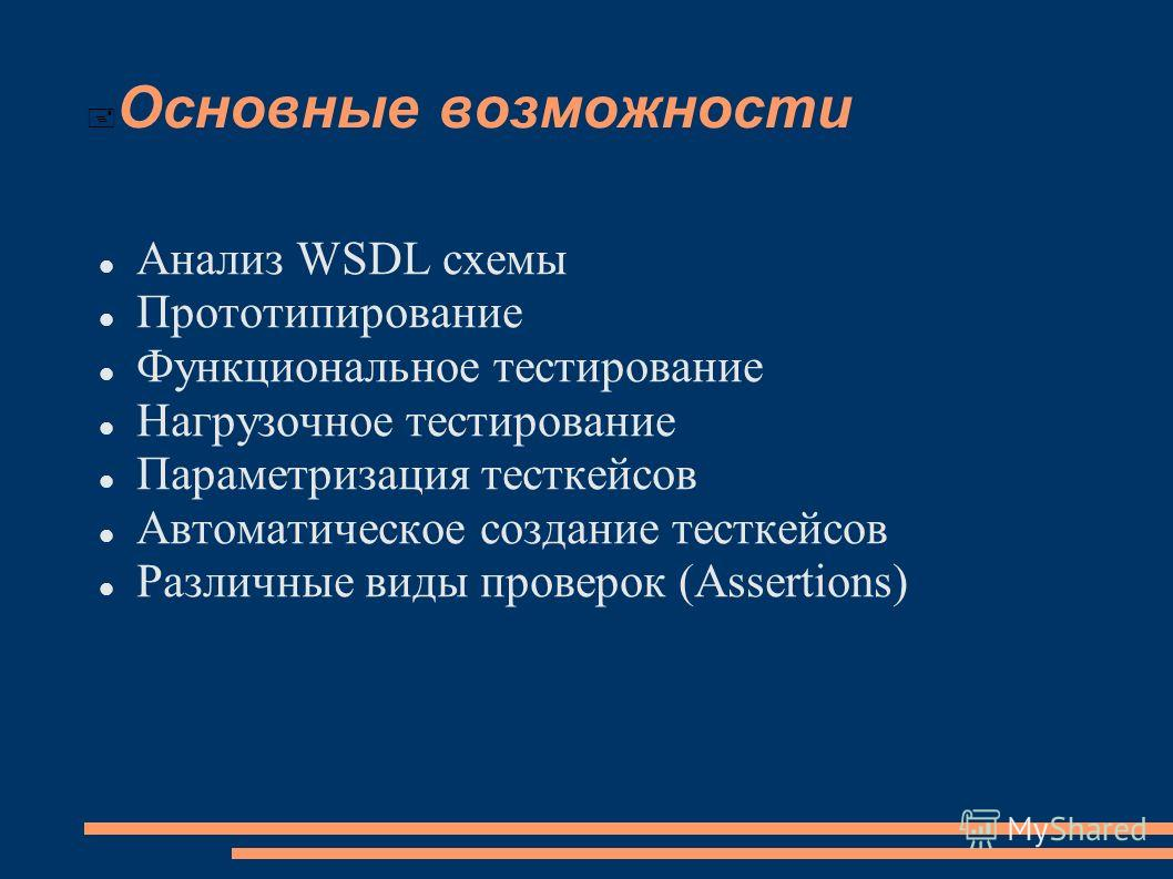 Основные возможности Анализ WSDL схемы Прототипирование Функциональное тестирование Нагрузочное тестирование Параметризация тесткейсов Автоматическое создание тесткейсов Различные виды проверок (Assertions)