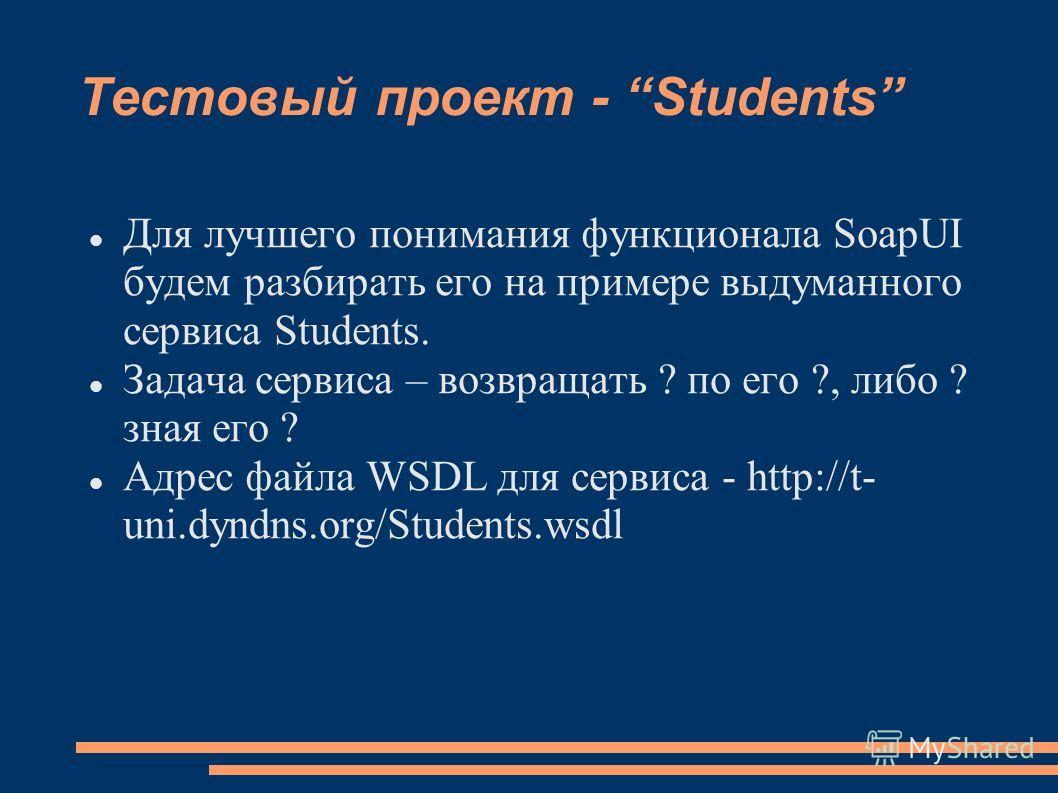 Тестовый проект - Students Для лучшего понимания функционала SoapUI будем разбирать его на примере выдуманного сервиса Students. Задача сервиса – возвращать ? по его ?, либо ? зная его ? Адрес файла WSDL для сервиса - http://t- uni.dyndns.org/Student
