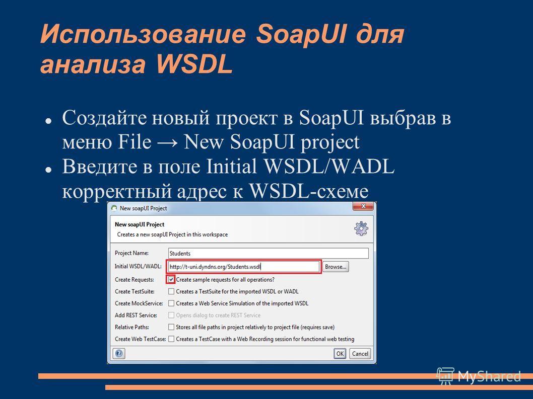 Использование SoapUI для анализа WSDL Создайте новый проект в SoapUI выбрав в меню File New SoapUI project Введите в поле Initial WSDL/WADL корректный адрес к WSDL-схеме