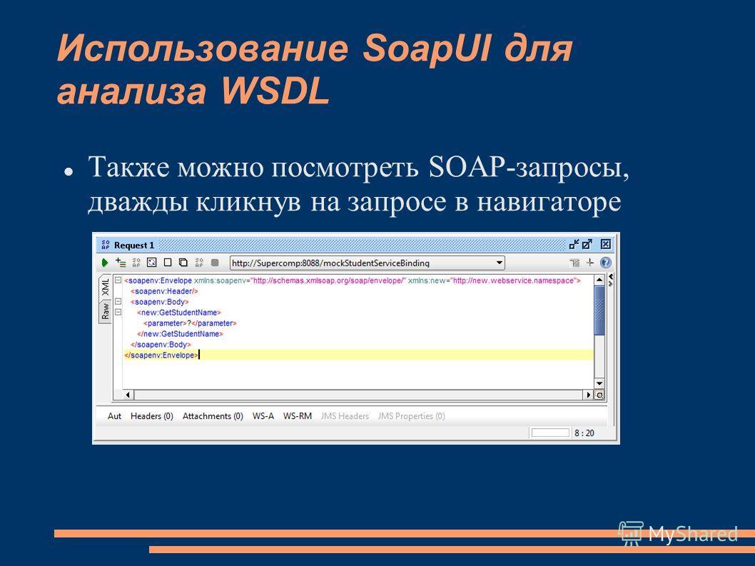 Использование SoapUI для анализа WSDL Также можно посмотреть SOAP-запросы, дважды кликнув на запросе в навигаторе