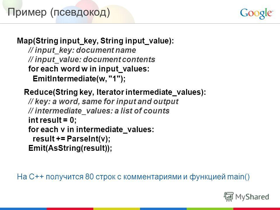 Пример (псевдокод) Map(String input_key, String input_value): // input_key: document name // input_value: document contents for each word w in input_values: EmitIntermediate(w,