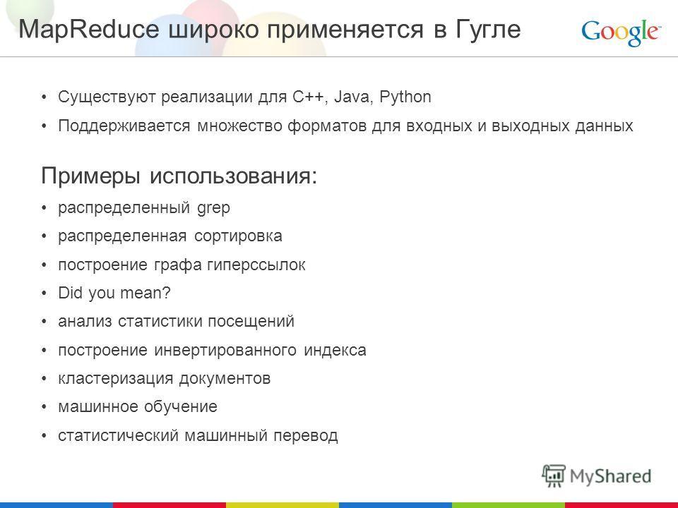 MapReduce широко применяется в Гугле Существуют реализации для C++, Java, Python Поддерживается множество форматов для входных и выходных данных Примеры использования: распределенный grep распределенная сортировка построение графа гиперссылок Did you