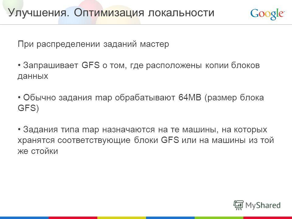 Улучшения. Оптимизация локальности При распределении заданий мастер Запрашивает GFS о том, где расположены копии блоков данных Обычно задания map обрабатывают 64MB (размер блока GFS) Задания типа map назначаются на те машины, на которых хранятся соот